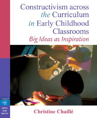 Constructivism Across the Curriculum in Early Childhood Classrooms By Chaille, Christine